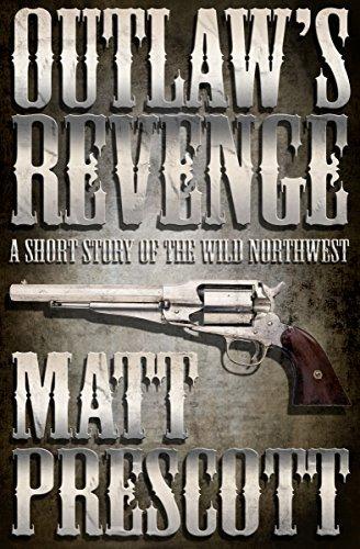 Outlaws Revenge: A Short Story of the Wild Northwest  by  Matt Prescott