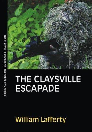 The Claysville Escapade (Steel City Series, Volume One) William Lafferty
