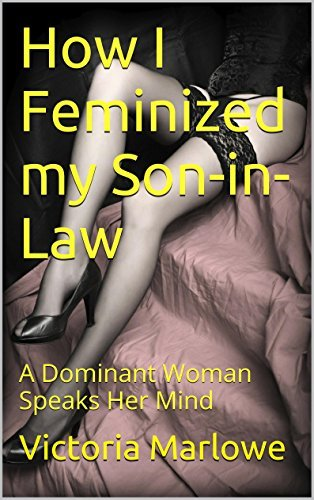 How I Feminized my Son-in-Law: A Dominant Woman Speaks Her Mind  by  Mistress Victoria