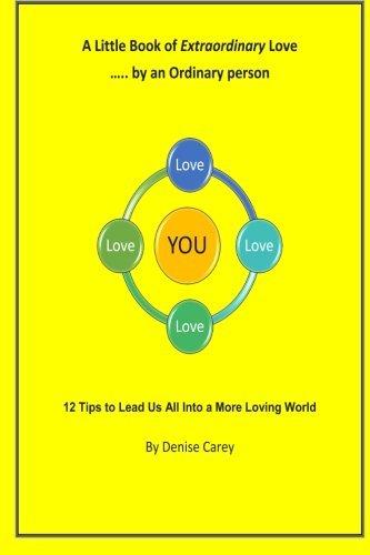 A Little Book of Extraordinary Love  by  an Ordinary Person: 12 Tips to Lead Us All Into a More Loving World by Denise Carey