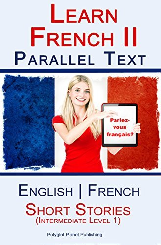 Learn French II Parallel Text - Short Stories - Intermediate Level 1 (English - French) Bilingual Polyglot Planet Publishing
