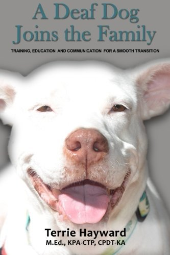 A Deaf Dog Joins the Family: Training, Education, and Communication for a Smooth Transition Terrie Hayward