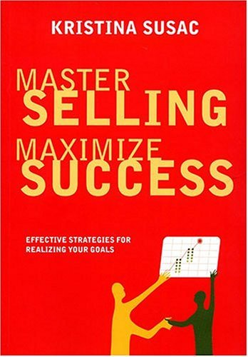Master Selling, Maximize Success: Effective Strategies for Realizing Your Goals  by  Kristina Susac