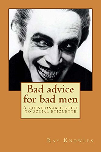 Bad advice for bad men: A questionable guide to social etiquette Ray Knowles