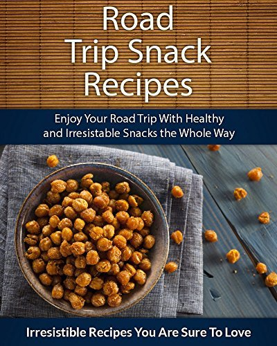 Road Trip Snack Recipes: Enjoy Your Road Trip With Healthy and Irresistible Snacks the Whole Way (The Easy Recipe Series) Echo Bay Books