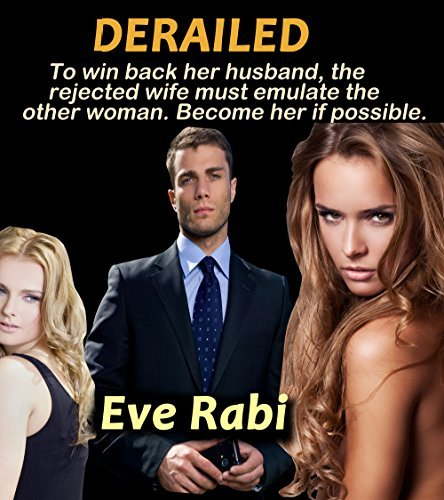 Derailed: To win back her husband, the rejected wife must emulate the other woman. Become her if possible  by  Eve Rabi