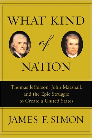 What Kind Of Nation: Thomas Jefferson, John Marshall, And The Epic Struggle To Create A United States  by  James F. Simon