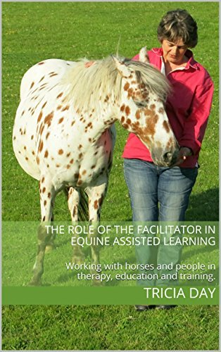 The Role of the Facilitator in Equine Assisted Learning: Working with horses and people in therapy, education and training. (Equine Assisted Learning Activities Book 1)  by  Tricia Day