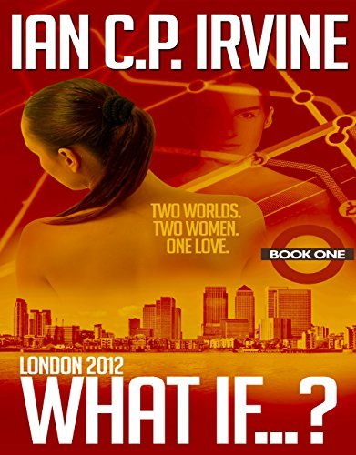London 2012 : What If? (Book One) (A Romantic Thriller) Ian C.P. Irvine
