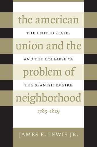 The American Union and the Problem of Neighborhood: The United States and the Collapse of the Spanish Empire, 1783-1829 James E. Lewis Jr.