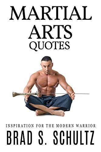 Martial Arts Quotes: Inspiration for the Modern Warrior  by  Brad Schultz