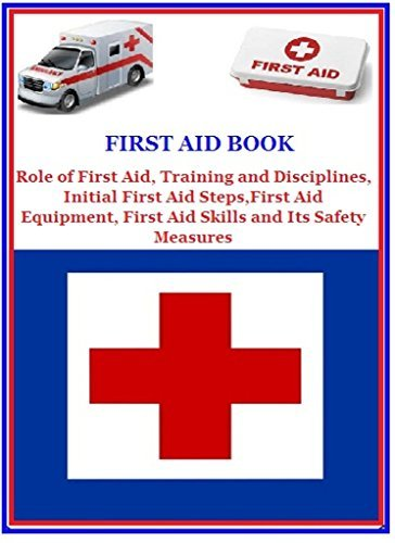 First Aid Book: Role of First Aid, Training and Disciplines, Initial First Aid Steps, First Aid Equipment, First Aid Skills and Its Safety Measures  by  DERRICK M
