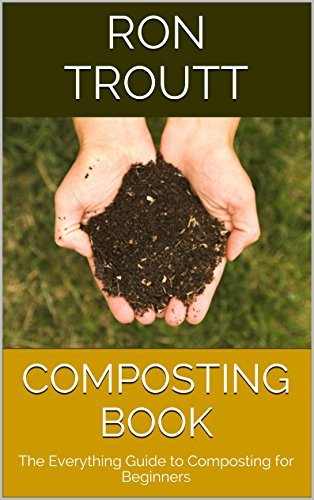 Composting Book: The Everything Guide to Composting for Beginners Ron Troutt
