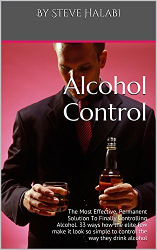 Alcohol Control: The Most Effective, Permanent Solution To Finally Controlling Alcohol. 33 ways how the elite few make it look so simple to control the way they drink alcohol  by  By Steve Halabi