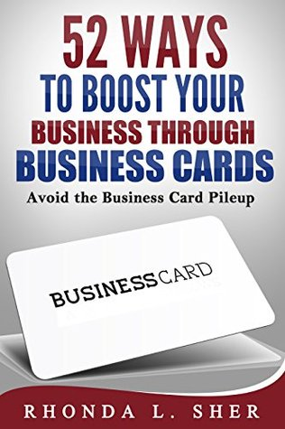 52 Ways to Boost Your Business through Business Cards: Avoid the Business Card Pileup Rhonda Sher
