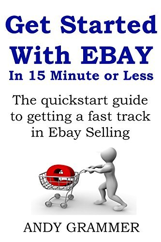 Get Started With EBAY In 15 Minute or Less (How to sell on ebay guide): The quickstart guide to getting a fast track in Ebay Selling  by  Andy Grammer