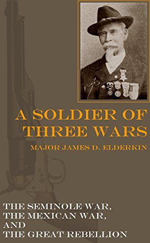 A Soldier of Three Wars: The Seminole War, the Mexican War, and the Civil War James D. Elderkin