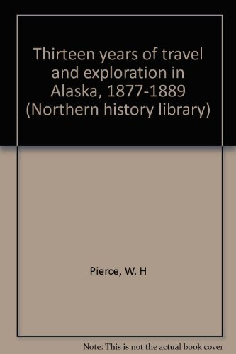 13 Years of Travel and Exploration in Alaska, 1877-1889 (Northern History Library) W. H Pierce