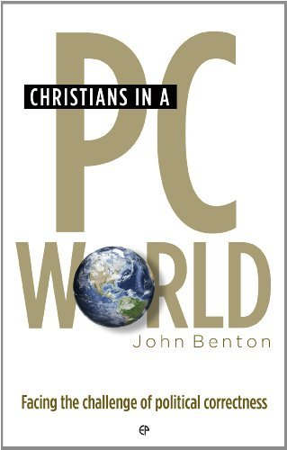 Christians in a PC World: Facing the challenge of political correctness  by  John  Benton