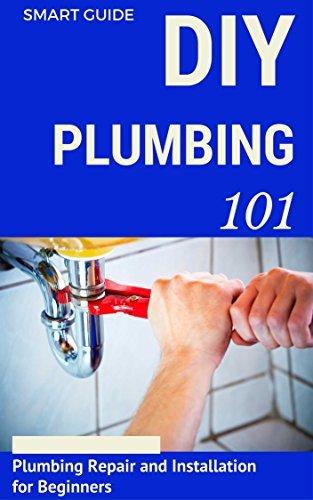 Plumbing: DIY for Beginners - Plumbing Repair and Installation for Beginners - Plumbing for Dummies (DIY Projects - DIY Household Hacks - Plumbing tips - Plumbing Parts Book 1)  by  Aidin Safavi