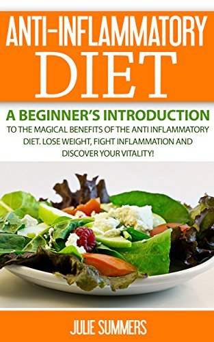 ANTI-INFLAMMATORY DIET: A Beginner's Introduction to the Magical Benefits of the Anti-Inflammatory Diet. Lose Weight, Fight Inflammation and Discover your Vitality! Julie Summers