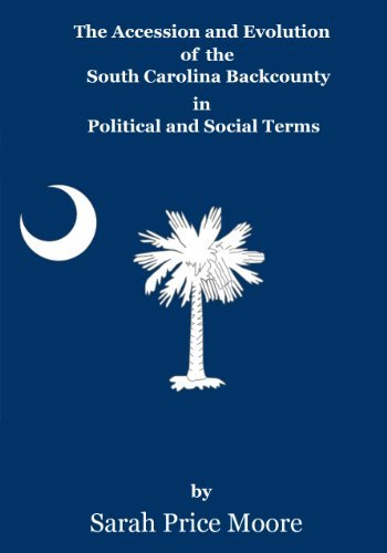 The Accession and Evolution of the South Carolina Backcountry in Political and Social Terms Sarah Price Moore