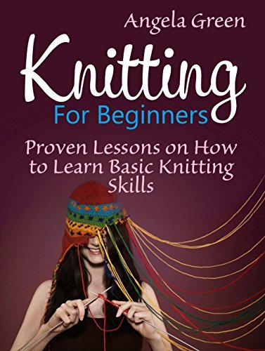Knitting: 5 Proven Lessons on How to Master Knitting in the Shortest Amount of Time (Knitting For Beginners, Knitting, Knitting books)  by  Angela Green