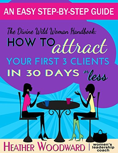 The Divine Wild Woman Handbook: How to Attract Your First 3 Clients in 30 Days Heather Woodward