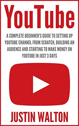 YouTube: A Complete Beginners Guide to Setting Up YouTube Channel From Scratch, Building An Audience And Starting To Make Money On YouTube In Just 3 Days Justin Walton