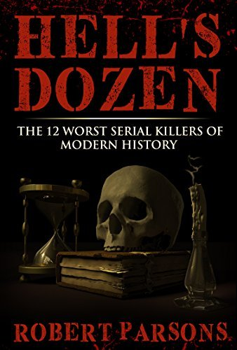 Hells Dozen: The 12 Worst Serial Killers of Modern History  by  Robert Parsons