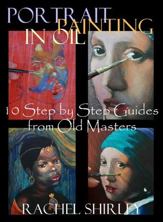 Portrait Painting in Oil: 10 Step Step Guides from Old Masters: Learn to Paint Portraits via Detailed Oil Painting Demonstrations by Rachel Shirley