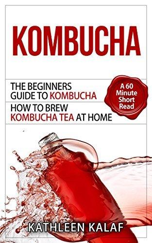 Kombucha: The Beginners Guide To Kombucha-How to Brew Kombucha Tea At Home-A 60 Minute Short Read (Kombucha, How to Make Kombucha, Kombucha Recipes for ... Fermented Tea for Digestive Health Book 1)  by  Kathleen Kalaf