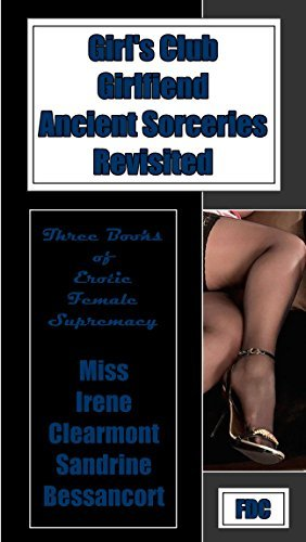 Girls Club - Girlfiend - Ancient Sorceries Revisited: Three Books of Erotic Female Supremacy Miss Irene Clearmont