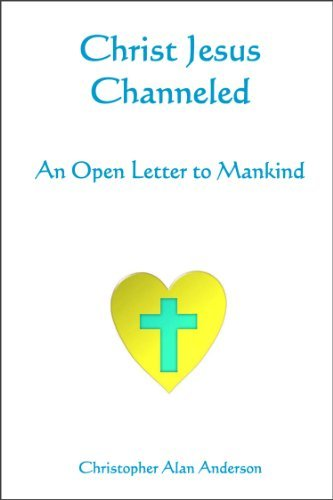 Christ Jesus Channeled: An Open Letter to Mankind  by  Christopher Alan Anderson