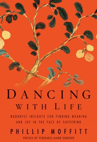 Dancing With Life: Buddhist Insights for Finding Meaning and Joy in the Face of Suffering Phillip Moffitt
