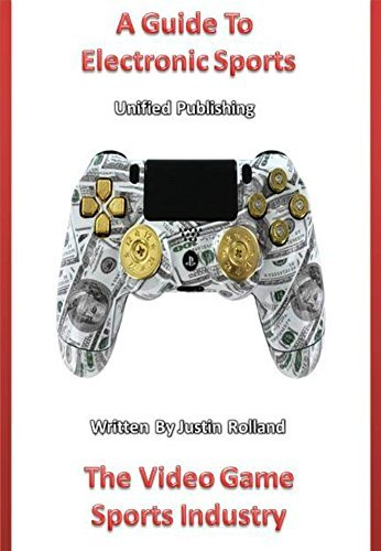 A Guide To Electronic Sports: The Video Game Sports Industry Justin Rolland
