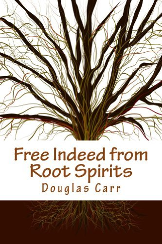 Free Indeed from Root Spirits Douglas E. Carr