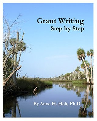 Grant Writing Step By Step: A Simple, Straightforward Guidebook For Getting The Money You Need.  by  Anne H Holt