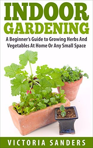 Indoor Gardening: A Beginners Guide to Growing Herbs And Vegetables At Home Or Any Small Space - Includes 33 Of The Easiest Indoor Plants You Can Grow Victoria Sanders