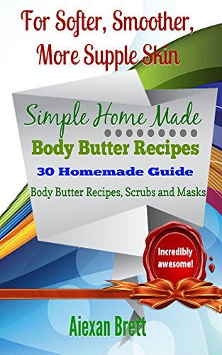 30 Homemade Guide on Body Butter Recipes, Scrubs and Masks for Softer, Smoother, More Supple Skin: Your Own Beauty Parlors at Home Aiexan Brett