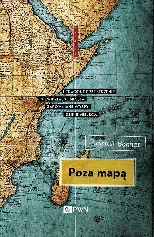 Poza mapą. Utracone przestrzenie, niewidzialne miasta, zapomniane wyspy, dzikie miejsca  by  Alastair Bonnett