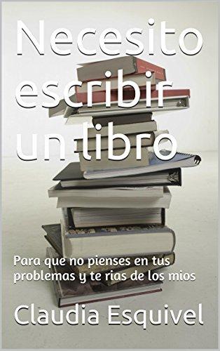 Necesito escribir un libro: para que no pienses en tus problemas y te rias de los mios  by  Claudia Esquivel