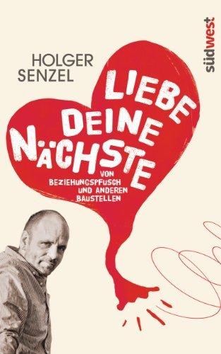 Liebe Deine Nächste: Von Beziehungspfusch und anderen Baustellen Holger Senzel