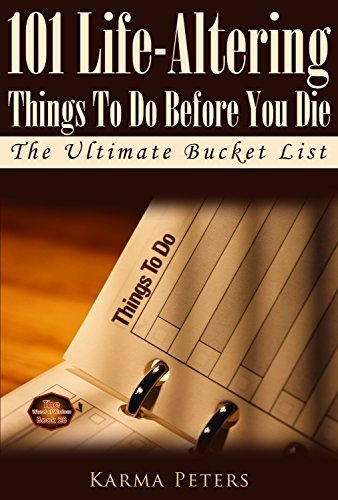 101 Life-Altering Things To Do Before You Die: The Ultimate Bucket List (The Wheel of Wisdom Book 28) Karma Peters