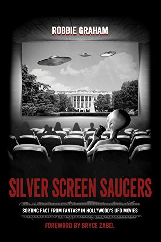 Silver Screen Saucers: Sorting Fact from Fantasy in Hollywoods UFO Movies Robbie Graham