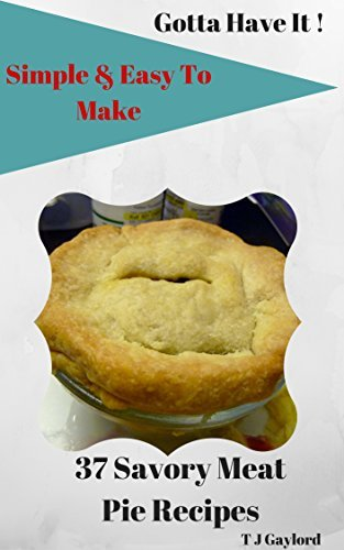 Gotta Have It Simple and Easy To Make 37 Savory Meat Pie Recipes  by  T J Gaylord