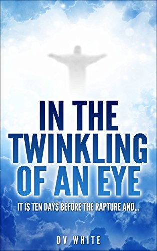 IN THE TWINKLING OF AN EYE: IT IS TEN DAYS BEFORE THE RAPTURE AND...  by  David White