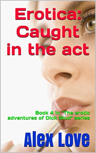 Erotica: Caught in the act (The erotic adventures of Dick Stud, #4) Alex Love