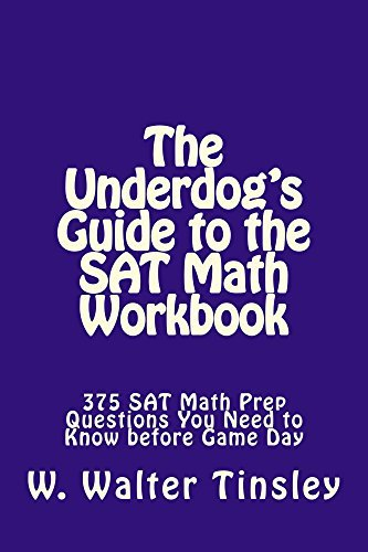The Underdogs Guide to the SAT Math Workbook: 375 SAT Math Prep Questions You Need to Know before Game Day  by  W Tinsley