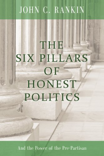 The Six Pillars of Honest Politics: And the Power of the Pre-Partisan  by  John C. Rankin